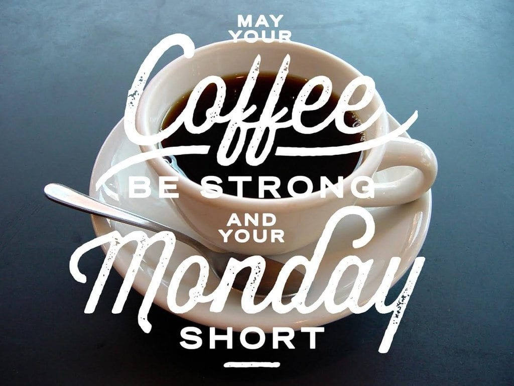 May your coffee be string and your Monday be short